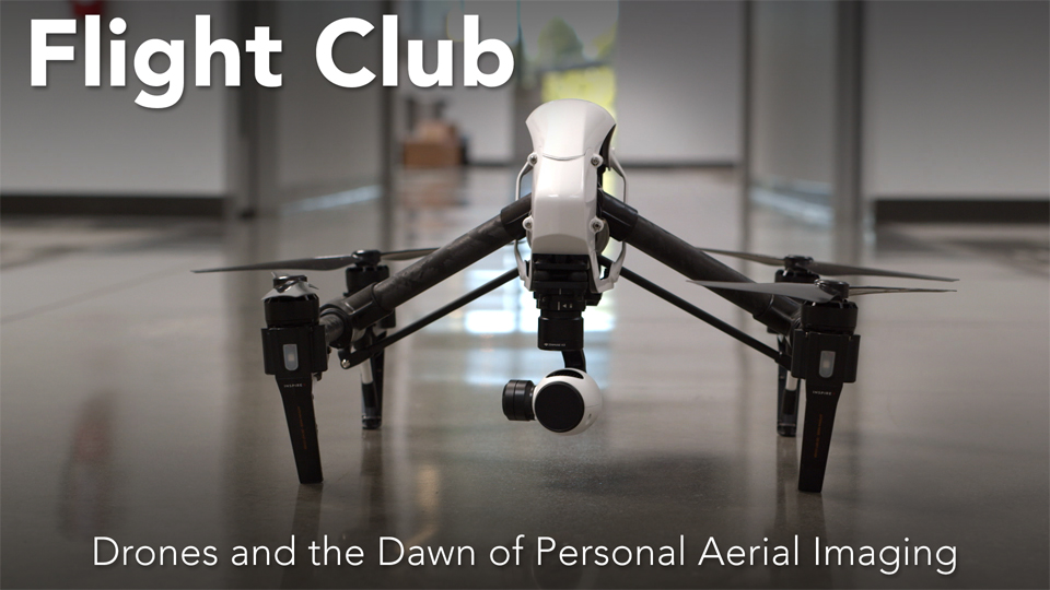Flight Club: Drones and the Dawn of Personal Aerial Imaging - Preview: Flight Club: Drones and the Dawn of Personal Aerial Imaging