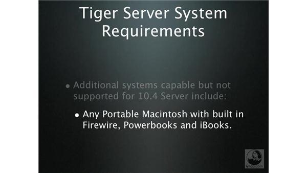 Tiger Server system requirements: Mac OS X Server 10.4 Tiger Essential Training