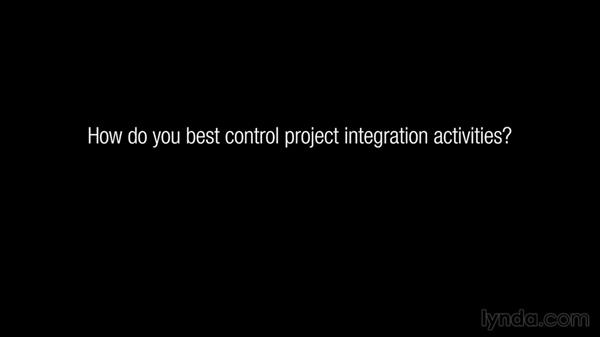 How do you best control project integration activities?: Managing Project Integration
